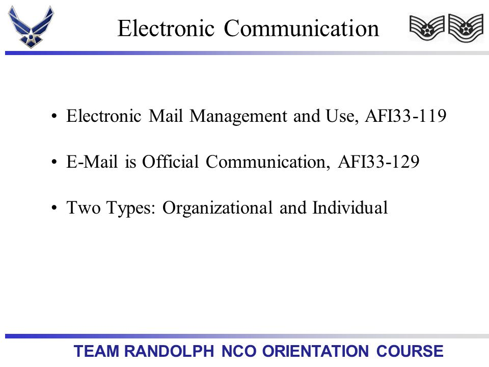 TEAM RANDOLPH NCO ORIENTATION COURSE Electronic Mail Management and Use, AFI33-119 E-Mail is Official Communication, AFI33-129 Two Types: Organizational and Individual Electronic Communication