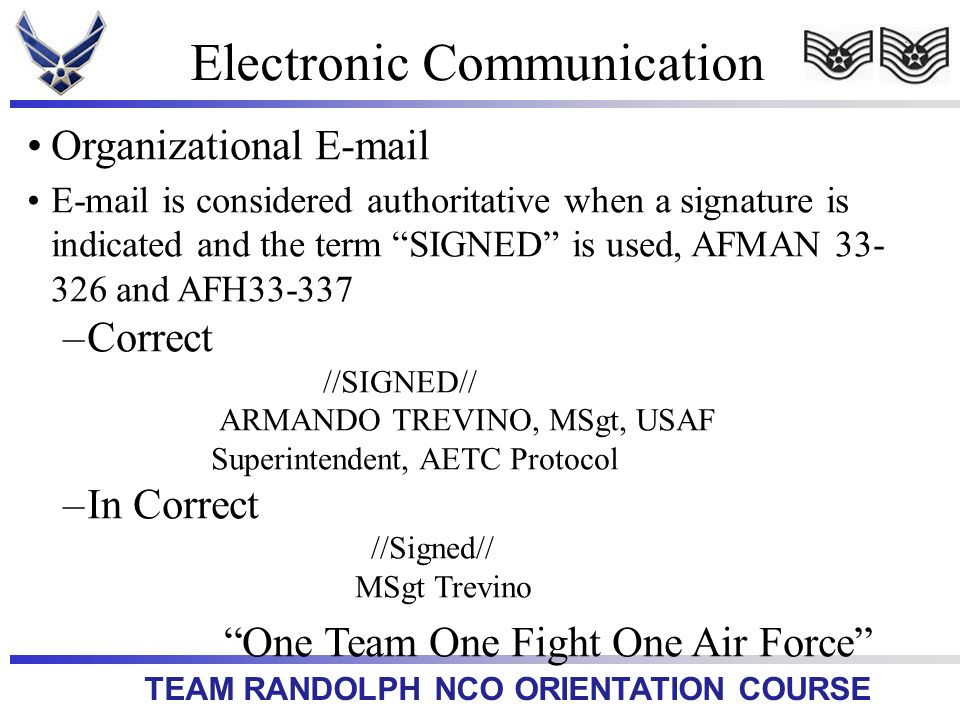 TEAM RANDOLPH NCO ORIENTATION COURSE Electronic Communication Organizational E-mail E-mail is considered authoritative when a signature is indicated and the term SIGNED is used, AFMAN 33- 326 and AFH33-337 –Correct //SIGNED// ARMANDO TREVINO, MSgt, USAF Superintendent, AETC Protocol –In Correct //Signed// MSgt Trevino One Team One Fight One Air Force