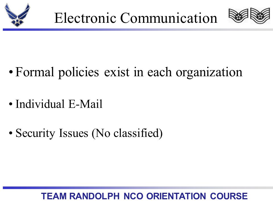 TEAM RANDOLPH NCO ORIENTATION COURSE Electronic Communication Formal policies exist in each organization Individual E-Mail Security Issues (No classif