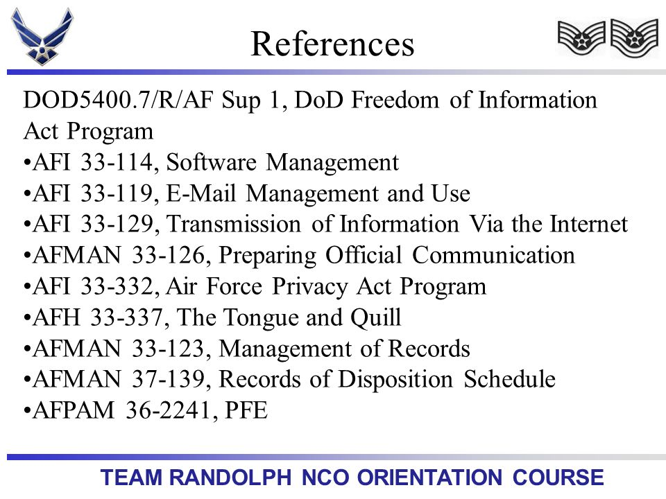 TEAM RANDOLPH NCO ORIENTATION COURSE References DOD5400.7/R/AF Sup 1, DoD Freedom of Information Act Program AFI 33-114, Software Management AFI 33-119, E-Mail Management and Use AFI 33-129, Transmission of Information Via the Internet AFMAN 33-126, Preparing Official Communication AFI 33-332, Air Force Privacy Act Program AFH 33-337, The Tongue and Quill AFMAN 33-123, Management of Records AFMAN 37-139, Records of Disposition Schedule AFPAM 36-2241, PFE