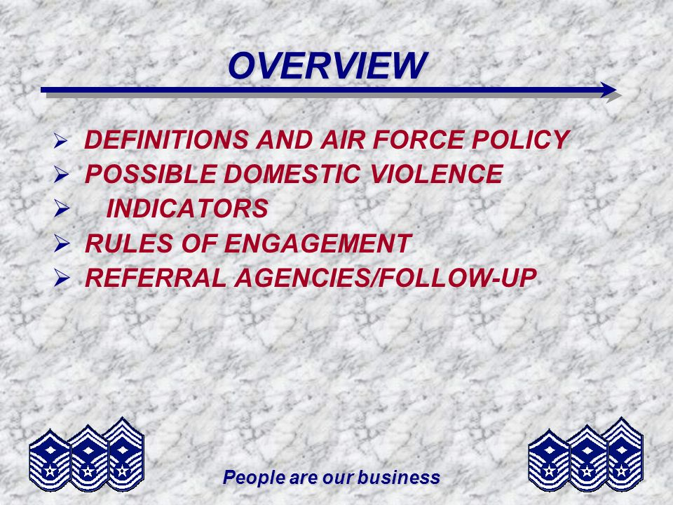 People are our business OVERVIEW DEFINITIONS AND AIR FORCE POLICY POSSIBLE DOMESTIC VIOLENCE INDICATORS RULES OF ENGAGEMENT REFERRAL AGENCIES/FOLLOW-UP