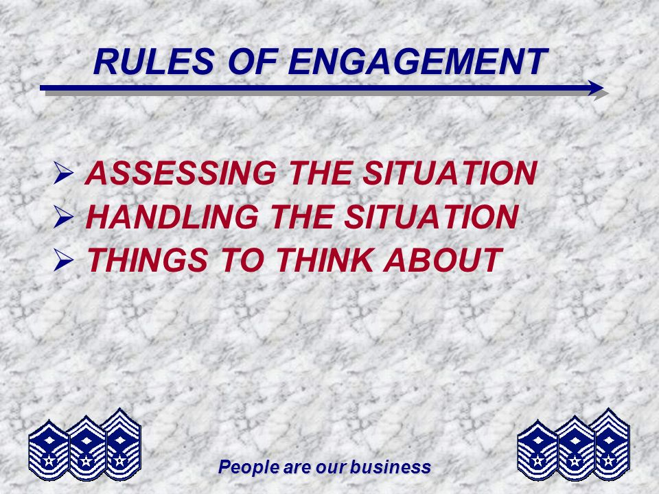 People are our business RULES OF ENGAGEMENT ASSESSING THE SITUATION HANDLING THE SITUATION THINGS TO THINK ABOUT