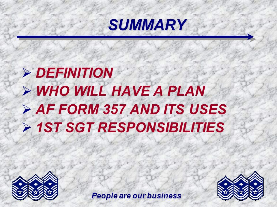 People are our business SUMMARY DEFINITION WHO WILL HAVE A PLAN AF FORM 357 AND ITS USES 1ST SGT RESPONSIBILITIES