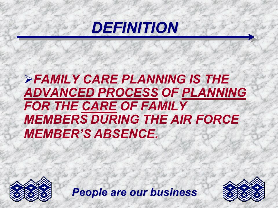 People are our business DEFINITION FAMILY CARE PLANNING IS THE ADVANCED PROCESS OF PLANNING FOR THE CARE OF FAMILY MEMBERS DURING THE AIR FORCE MEMBERS ABSENCE.
