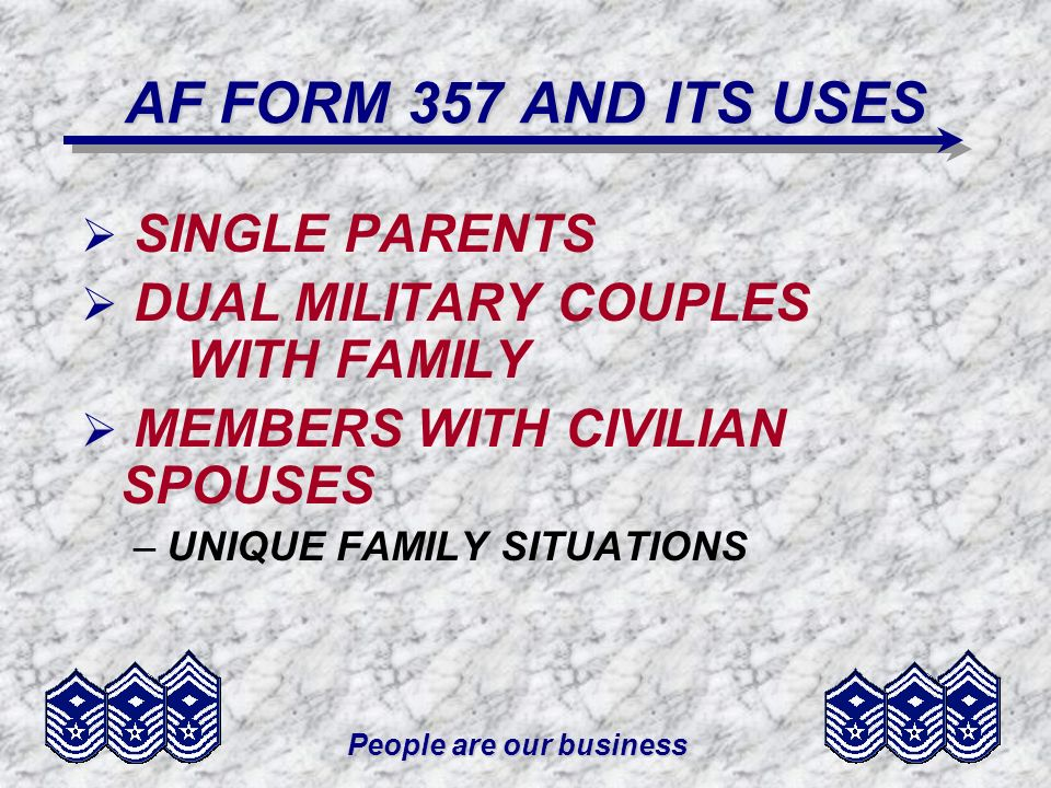 People are our business AF FORM 357 AND ITS USES SINGLE PARENTS DUAL MILITARY COUPLES WITH FAMILY MEMBERS WITH CIVILIAN SPOUSES –UNIQUE FAMILY SITUATIONS