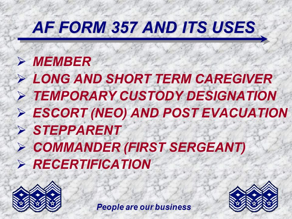 People are our business AF FORM 357 AND ITS USES MEMBER LONG AND SHORT TERM CAREGIVER TEMPORARY CUSTODY DESIGNATION ESCORT (NEO) AND POST EVACUATION STEPPARENT COMMANDER (FIRST SERGEANT) RECERTIFICATION