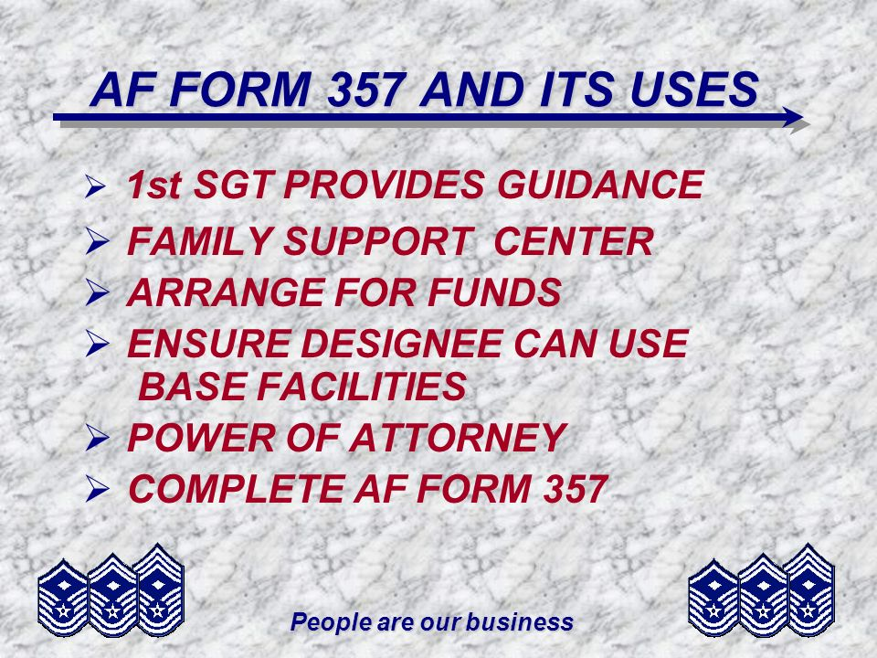 People are our business AF FORM 357 AND ITS USES 1st SGT PROVIDES GUIDANCE FAMILY SUPPORT CENTER ARRANGE FOR FUNDS ENSURE DESIGNEE CAN USE BASE FACILITIES POWER OF ATTORNEY COMPLETE AF FORM 357