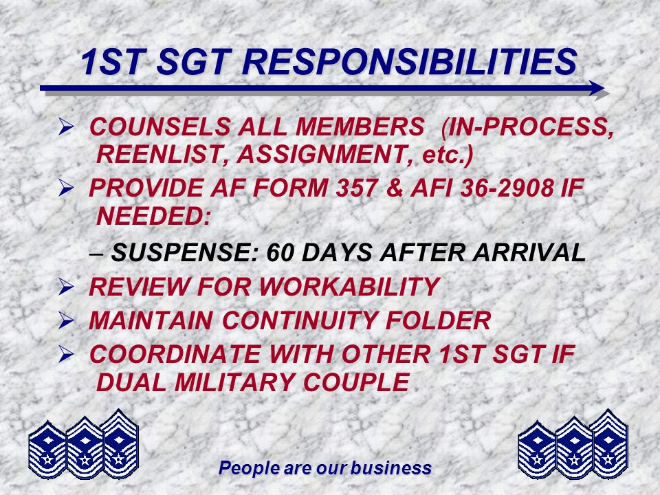 People are our business 1ST SGT RESPONSIBILITIES COUNSELS ALL MEMBERS (IN-PROCESS, REENLIST, ASSIGNMENT, etc.) PROVIDE AF FORM 357 & AFI IF NEEDED: –SUSPENSE: 60 DAYS AFTER ARRIVAL REVIEW FOR WORKABILITY MAINTAIN CONTINUITY FOLDER COORDINATE WITH OTHER 1ST SGT IF DUAL MILITARY COUPLE
