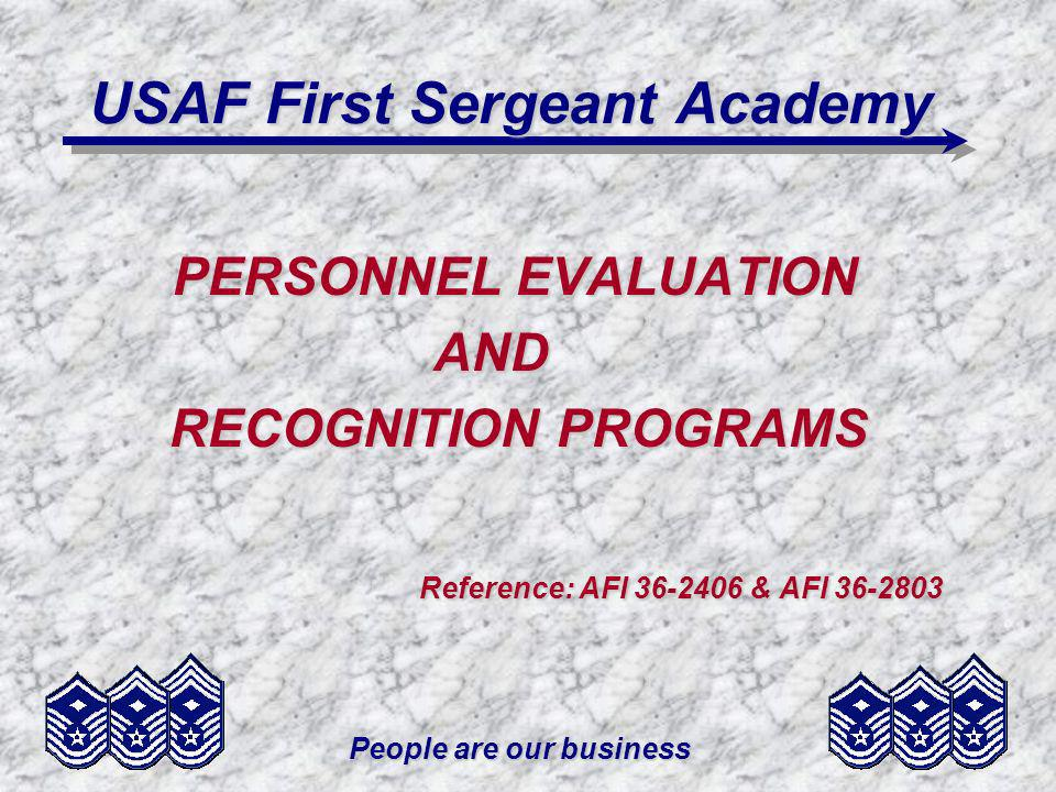 People are our business USAF First Sergeant Academy PERSONNEL EVALUATION AND AND RECOGNITION PROGRAMS RECOGNITION PROGRAMS Reference: AFI 36-2406 & AF
