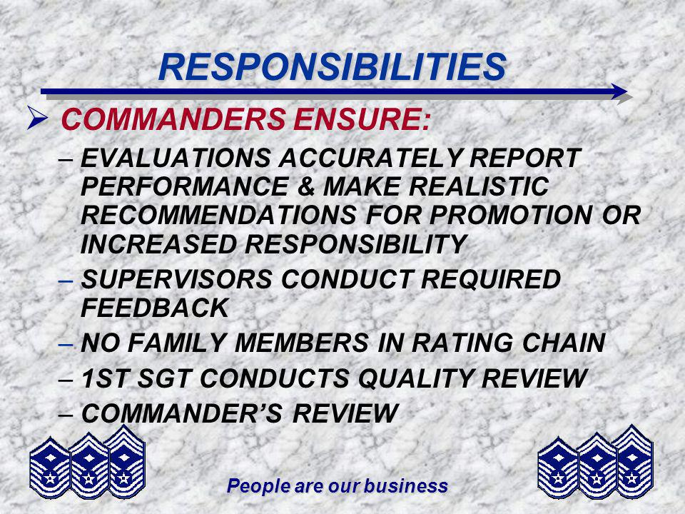 People are our business RESPONSIBILITIES COMMANDERS ENSURE: –EVALUATIONS ACCURATELY REPORT PERFORMANCE & MAKE REALISTIC RECOMMENDATIONS FOR PROMOTION OR INCREASED RESPONSIBILITY –SUPERVISORS CONDUCT REQUIRED FEEDBACK –NO FAMILY MEMBERS IN RATING CHAIN –1ST SGT CONDUCTS QUALITY REVIEW –COMMANDERS REVIEW