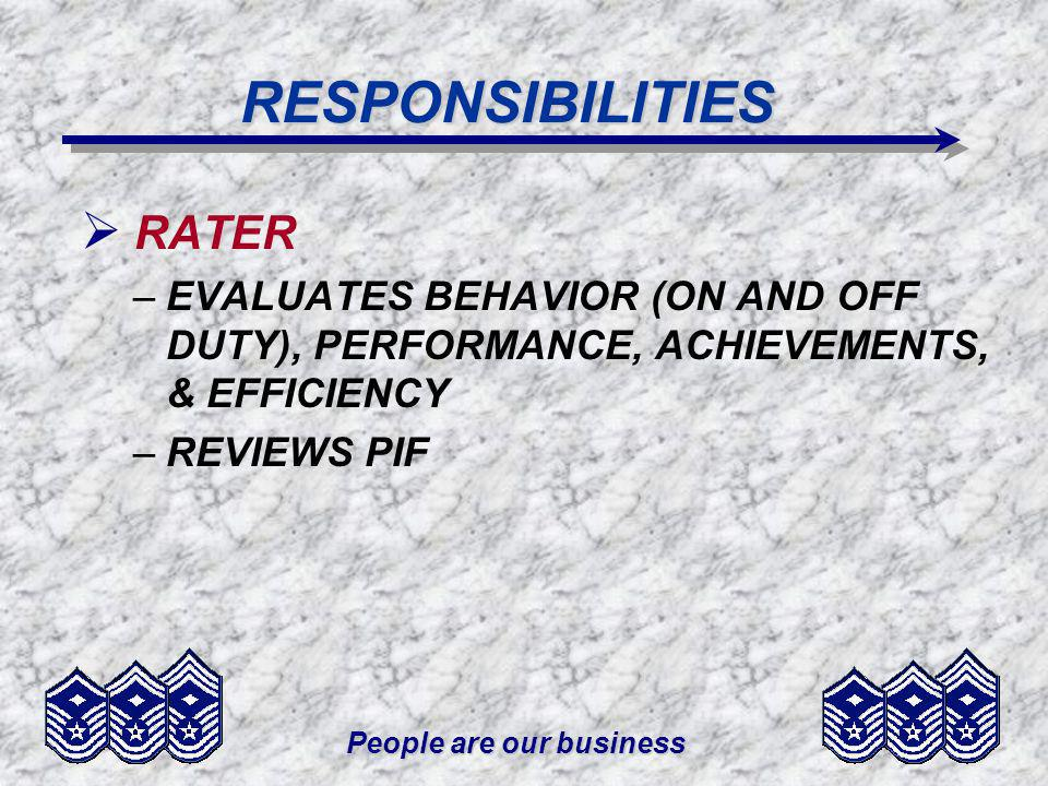 People are our business RESPONSIBILITIES RATER –EVALUATES BEHAVIOR (ON AND OFF DUTY), PERFORMANCE, ACHIEVEMENTS, & EFFICIENCY –REVIEWS PIF