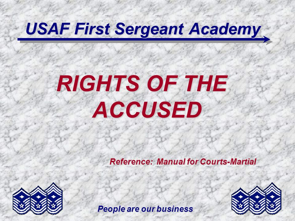 People are our business USAF First Sergeant Academy RIGHTS OF THE ACCUSED Reference: Manual for Courts-Martial Reference: Manual for Courts-Martial