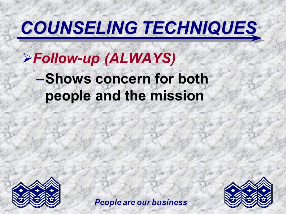 People are our business COUNSELING TECHNIQUES Follow-up (ALWAYS) –Shows concern for both people and the mission