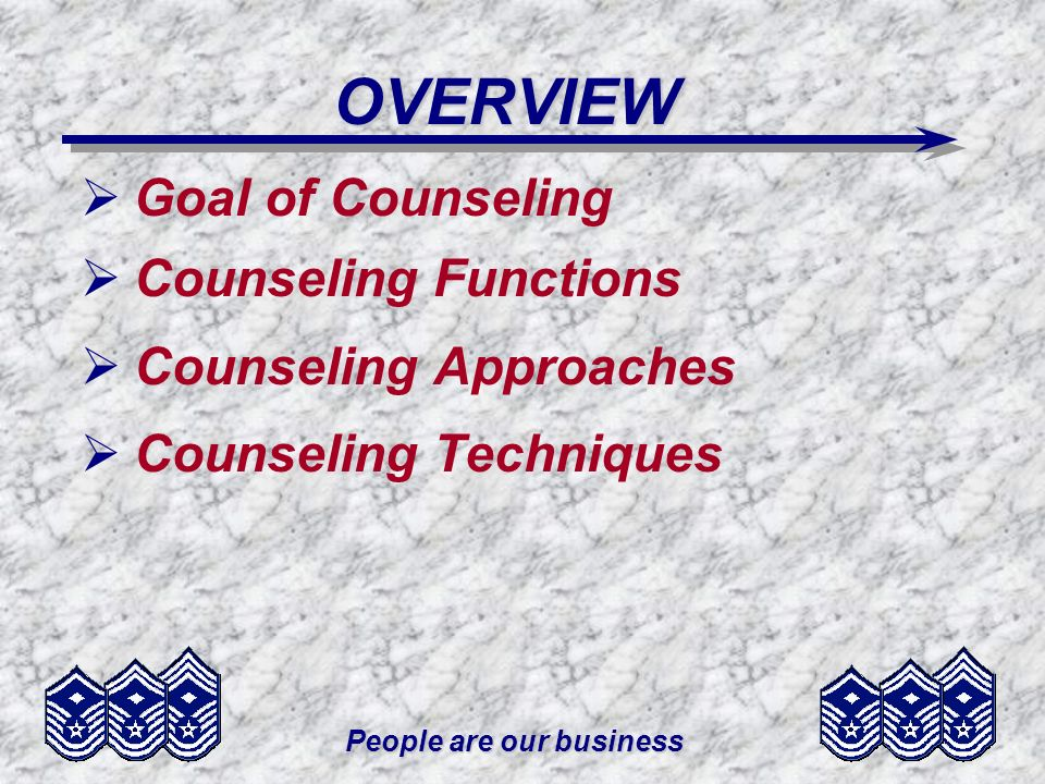 People are our business OVERVIEW Goal of Counseling Counseling Functions Counseling Approaches Counseling Techniques