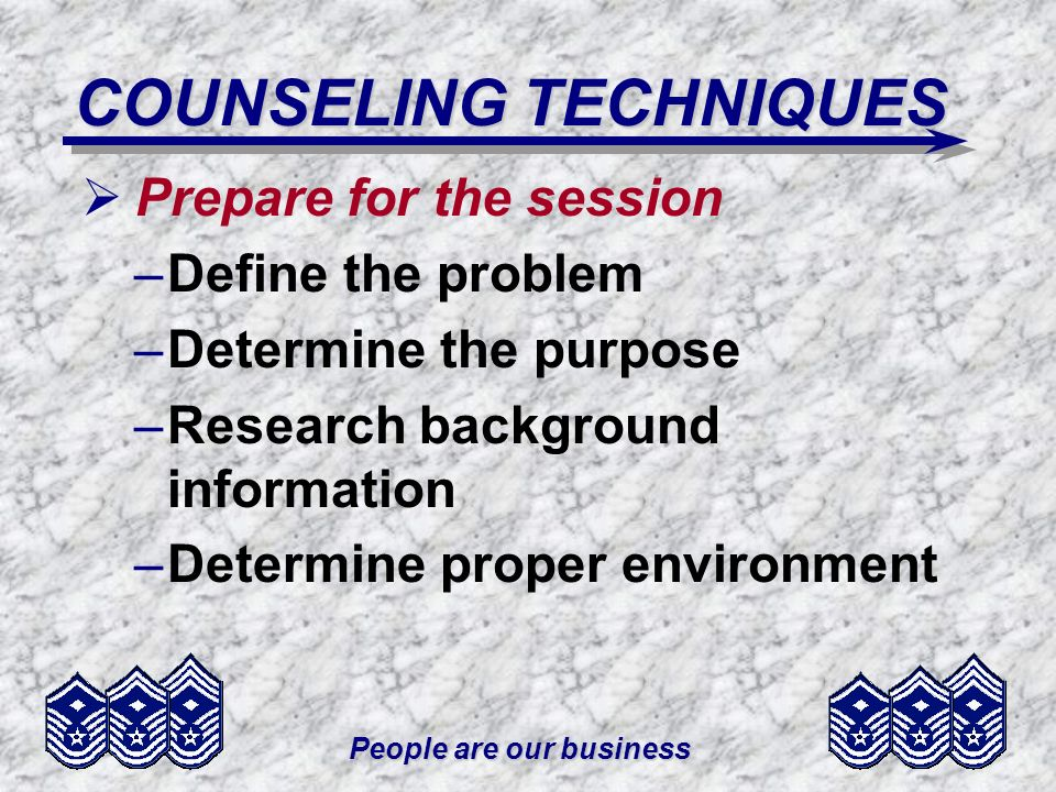 People are our business COUNSELING TECHNIQUES Prepare for the session –Define the problem –Determine the purpose –Research background information –Determine proper environment