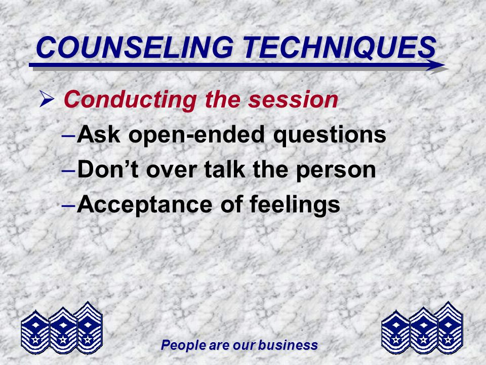 People are our business COUNSELING TECHNIQUES Conducting the session –Ask open-ended questions –Dont over talk the person –Acceptance of feelings