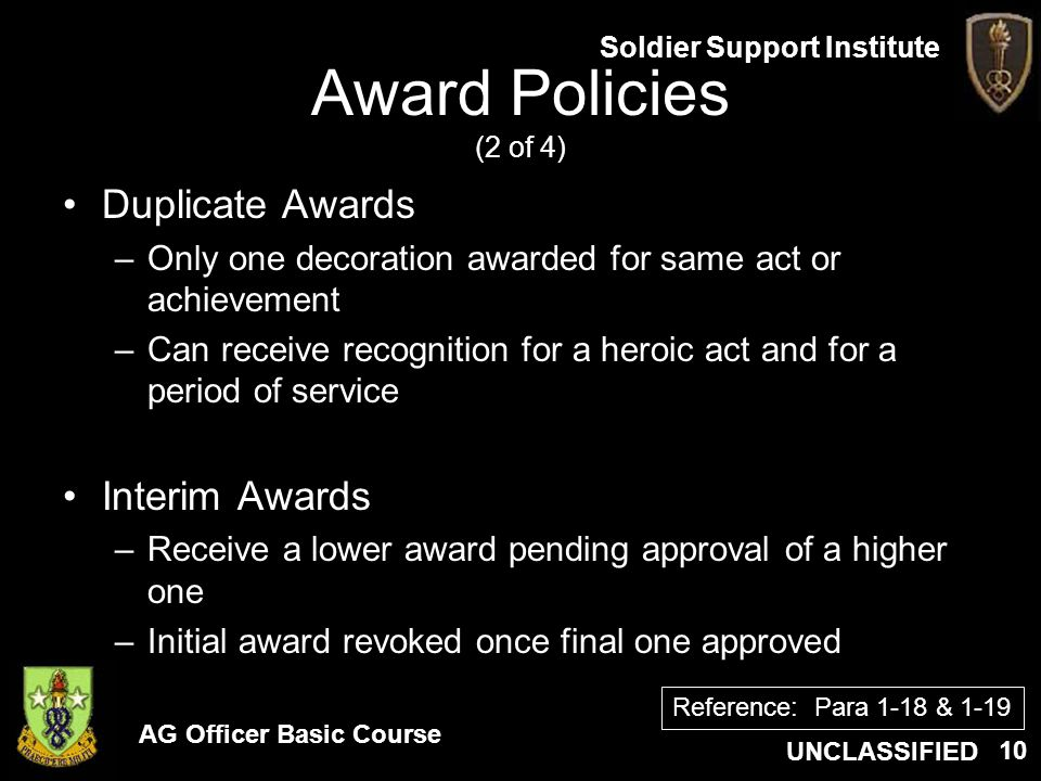 AG Officer Basic Course UNCLASSIFIED Soldier Support Institute 10 Award Policies (2 of 4) Duplicate Awards –Only one decoration awarded for same act o