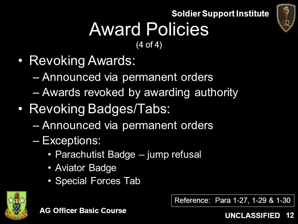 AG Officer Basic Course UNCLASSIFIED Soldier Support Institute 12 Award Policies (4 of 4) Revoking Awards: –Announced via permanent orders –Awards rev