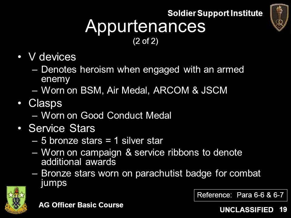 AG Officer Basic Course UNCLASSIFIED Soldier Support Institute 19 Appurtenances (2 of 2) V devices –Denotes heroism when engaged with an armed enemy –