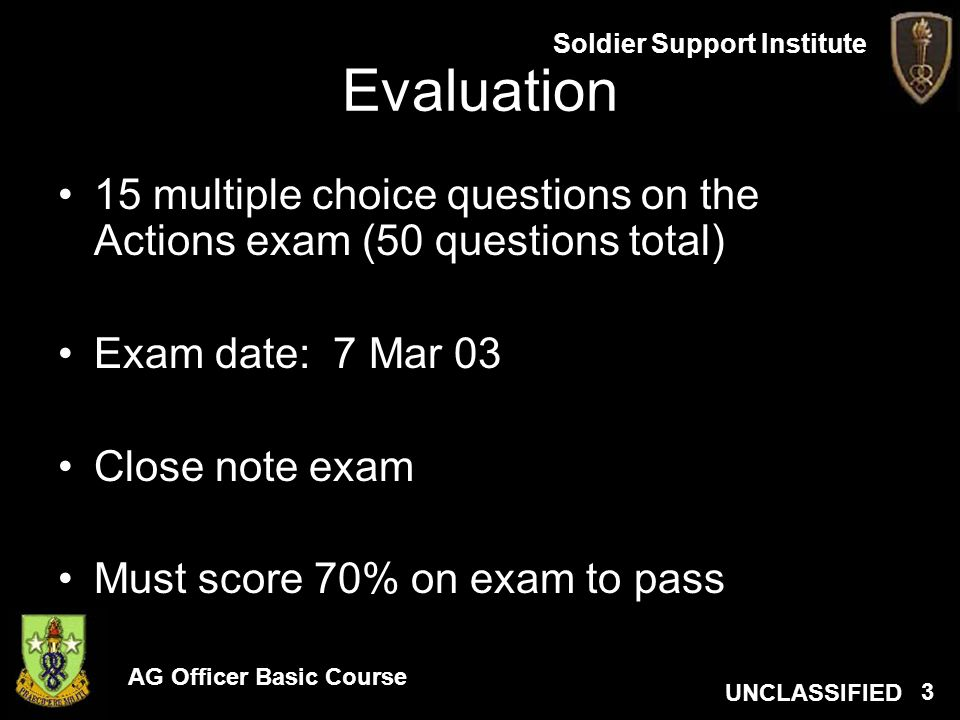 AG Officer Basic Course UNCLASSIFIED Soldier Support Institute 3 Evaluation 15 multiple choice questions on the Actions exam (50 questions total) Exam