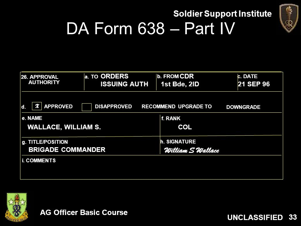 AG Officer Basic Course UNCLASSIFIED Soldier Support Institute 33 DA Form 638 – Part IV 26. APPROVAL AUTHORITY a. TO b. FROMc. DATE RECOMMENDAPPROVEDD