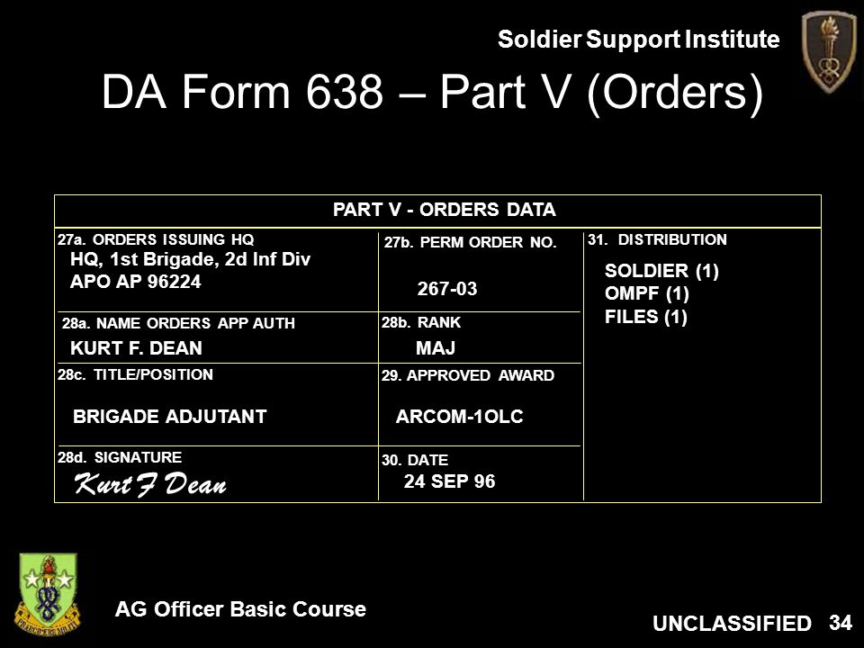 AG Officer Basic Course UNCLASSIFIED Soldier Support Institute 34 DA Form 638 – Part V (Orders) 31. DISTRIBUTION27a. ORDERS ISSUING HQ 27b. PERM ORDER