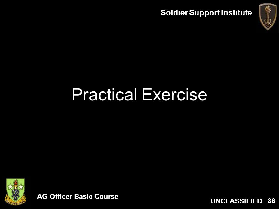 AG Officer Basic Course UNCLASSIFIED Soldier Support Institute 38 Practical Exercise