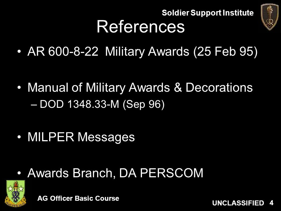 AG Officer Basic Course UNCLASSIFIED Soldier Support Institute 4 References AR 600-8-22 Military Awards (25 Feb 95) Manual of Military Awards & Decora