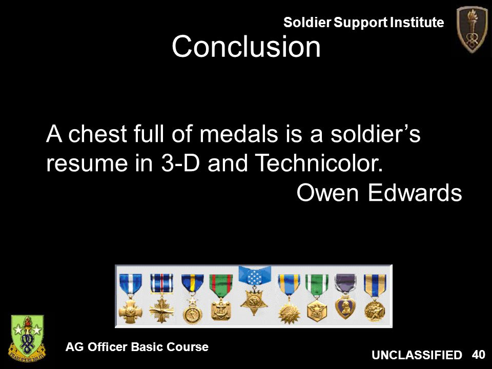 AG Officer Basic Course UNCLASSIFIED Soldier Support Institute 40 Conclusion A chest full of medals is a soldiers resume in 3-D and Technicolor. Owen