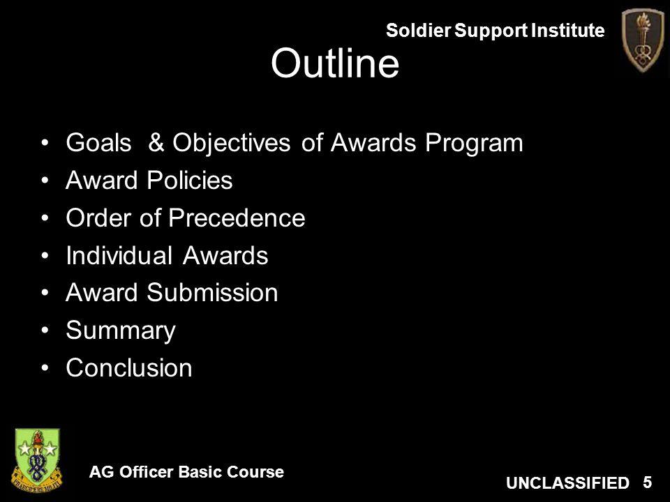 AG Officer Basic Course UNCLASSIFIED Soldier Support Institute 5 Outline Goals & Objectives of Awards Program Award Policies Order of Precedence Indiv