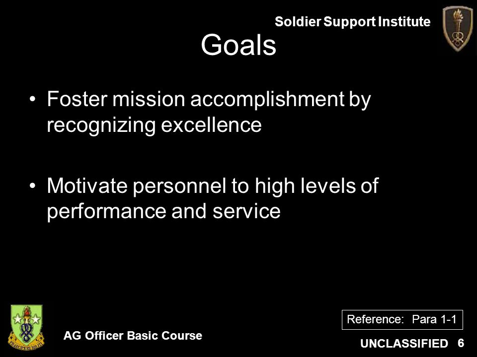 AG Officer Basic Course UNCLASSIFIED Soldier Support Institute 6 Goals Foster mission accomplishment by recognizing excellence Motivate personnel to h