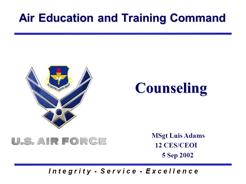Air Education and Training Command I n t e g r i t y - S e r v i c e - E x c e l l e n c e Counseling MSgt Luis Adams 12 CES/CEOI 5 Sep 2002