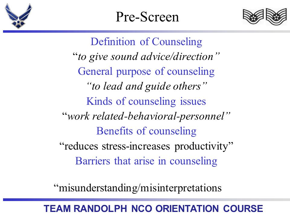 TEAM RANDOLPH NCO ORIENTATION COURSE Definition of Counseling to give sound advice/direction General purpose of counseling to lead and guide others Ki