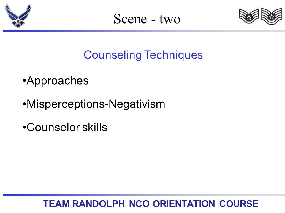 TEAM RANDOLPH NCO ORIENTATION COURSE Scene - two Counseling Techniques Approaches Misperceptions-Negativism Counselor skills