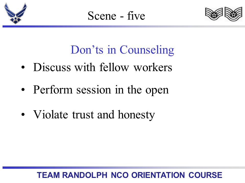 TEAM RANDOLPH NCO ORIENTATION COURSE Scene - five Donts in Counseling Discuss with fellow workers Perform session in the open Violate trust and honest