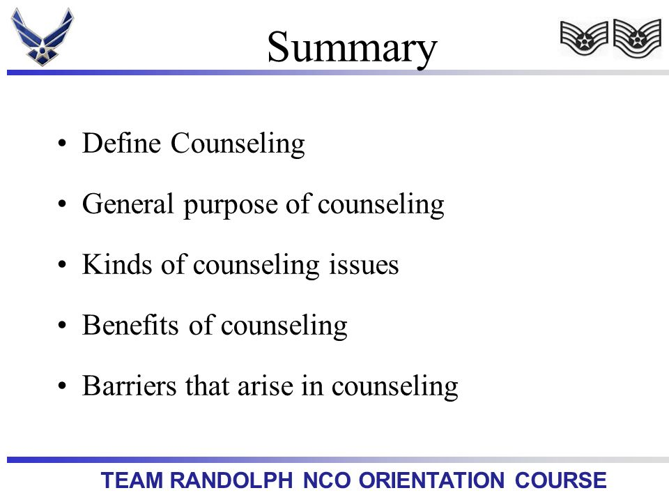 TEAM RANDOLPH NCO ORIENTATION COURSE Summary Define Counseling General purpose of counseling Kinds of counseling issues Benefits of counseling Barrier