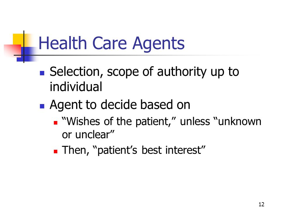 12 Health Care Agents Selection, scope of authority up to individual Agent to decide based on Wishes of the patient, unless unknown or unclear Then, patients best interest