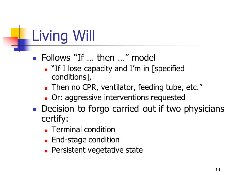 13 Living Will Follows If … then … model If I lose capacity and Im in [specified conditions], Then no CPR, ventilator, feeding tube, etc.