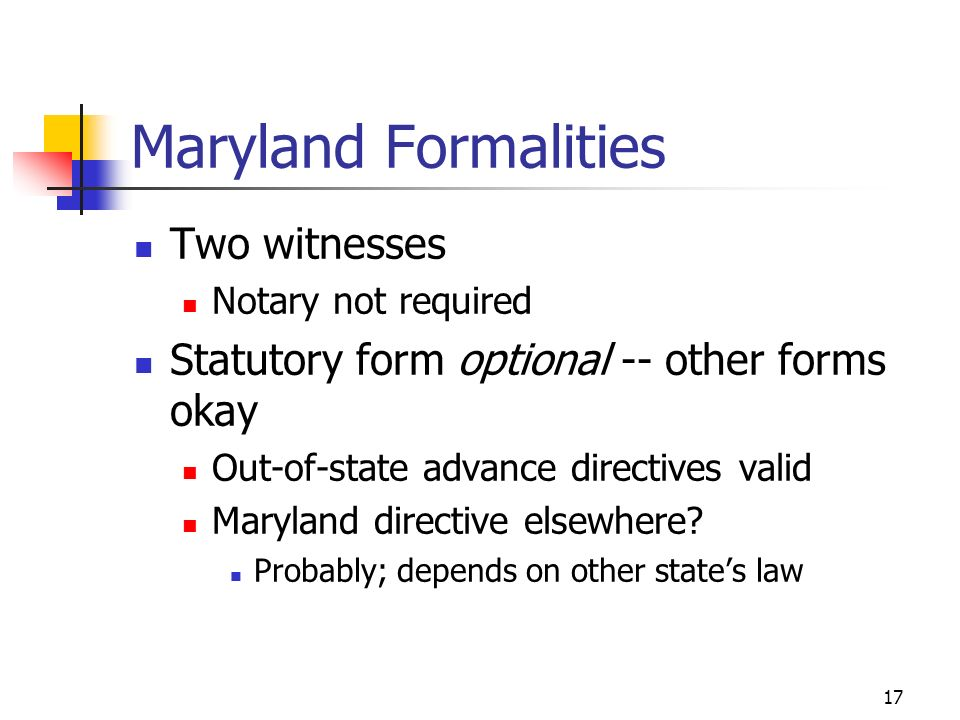 17 Maryland Formalities Two witnesses Notary not required Statutory form optional -- other forms okay Out-of-state advance directives valid Maryland directive elsewhere.
