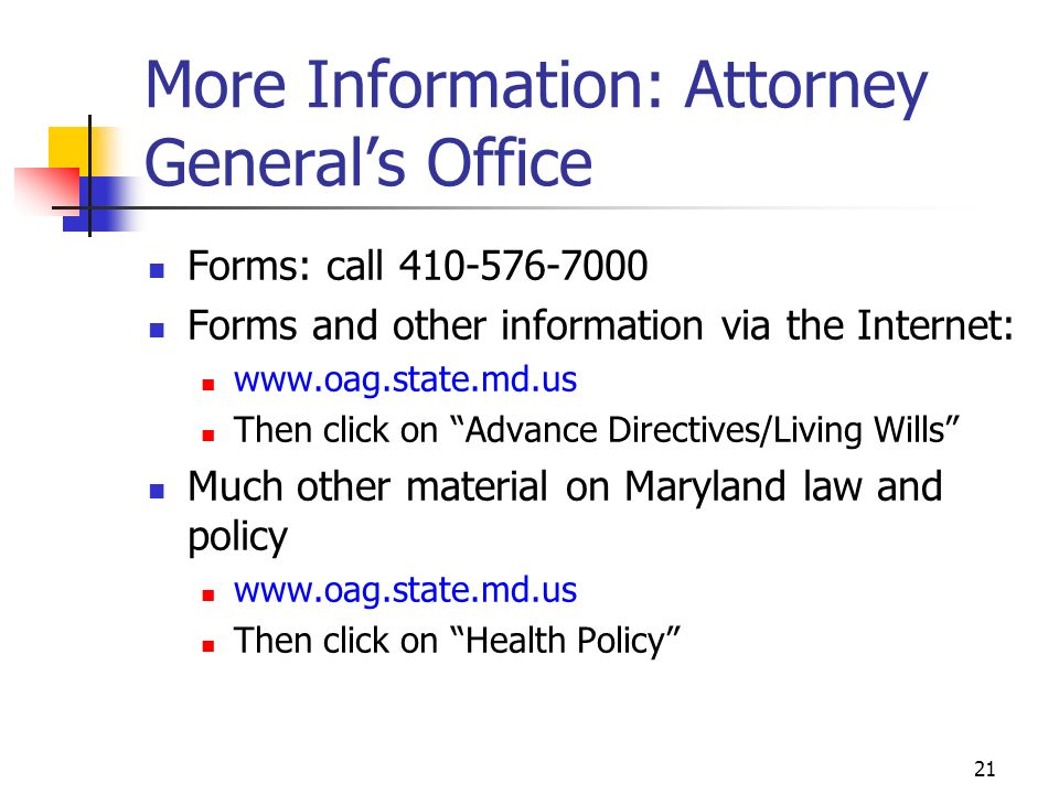 21 More Information: Attorney Generals Office Forms: call 410-576-7000 Forms and other information via the Internet: www.oag.state.md.us Then click on Advance Directives/Living Wills Much other material on Maryland law and policy www.oag.state.md.us Then click on Health Policy