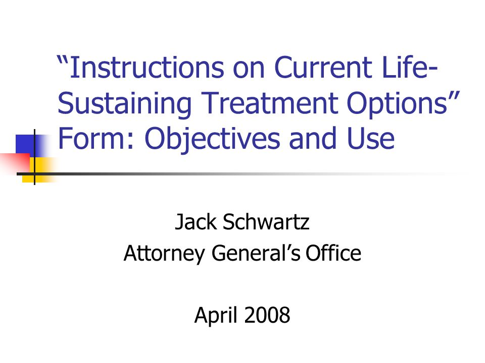 Instructions on Current Life- Sustaining Treatment Options Form: Objectives and Use Jack Schwartz Attorney Generals Office April 2008