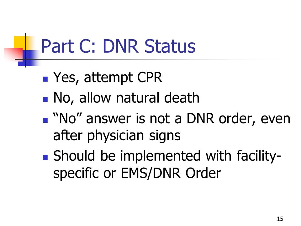 15 Part C: DNR Status Yes, attempt CPR No, allow natural death No answer is not a DNR order, even after physician signs Should be implemented with facility- specific or EMS/DNR Order