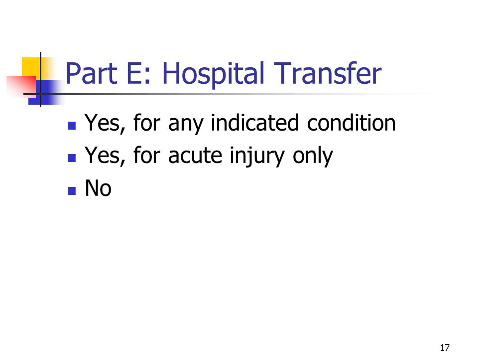 17 Part E: Hospital Transfer Yes, for any indicated condition Yes, for acute injury only No