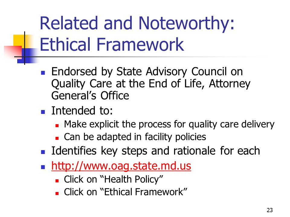 23 Related and Noteworthy: Ethical Framework Endorsed by State Advisory Council on Quality Care at the End of Life, Attorney Generals Office Intended to: Make explicit the process for quality care delivery Can be adapted in facility policies Identifies key steps and rationale for each   Click on Health Policy Click on Ethical Framework