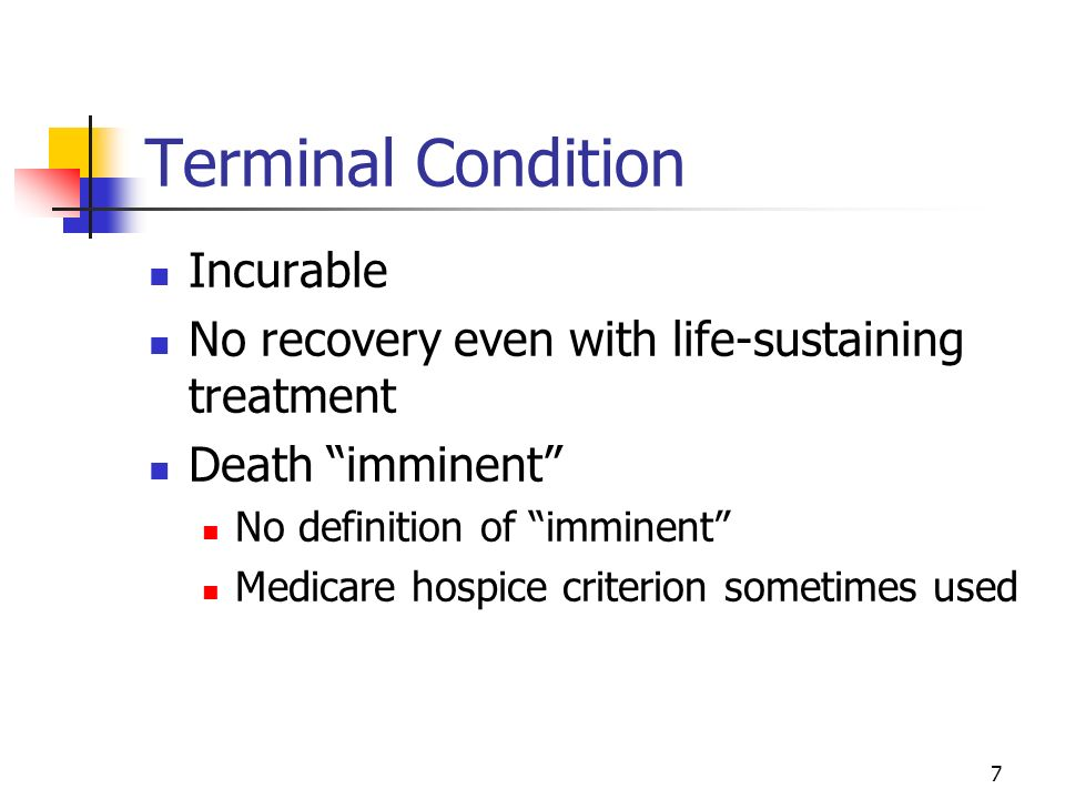 7 Terminal Condition Incurable No recovery even with life-sustaining treatment Death imminent No definition of imminent Medicare hospice criterion sometimes used