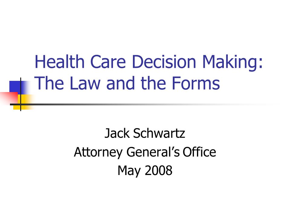 Health Care Decision Making: The Law and the Forms Jack Schwartz Attorney Generals Office May 2008