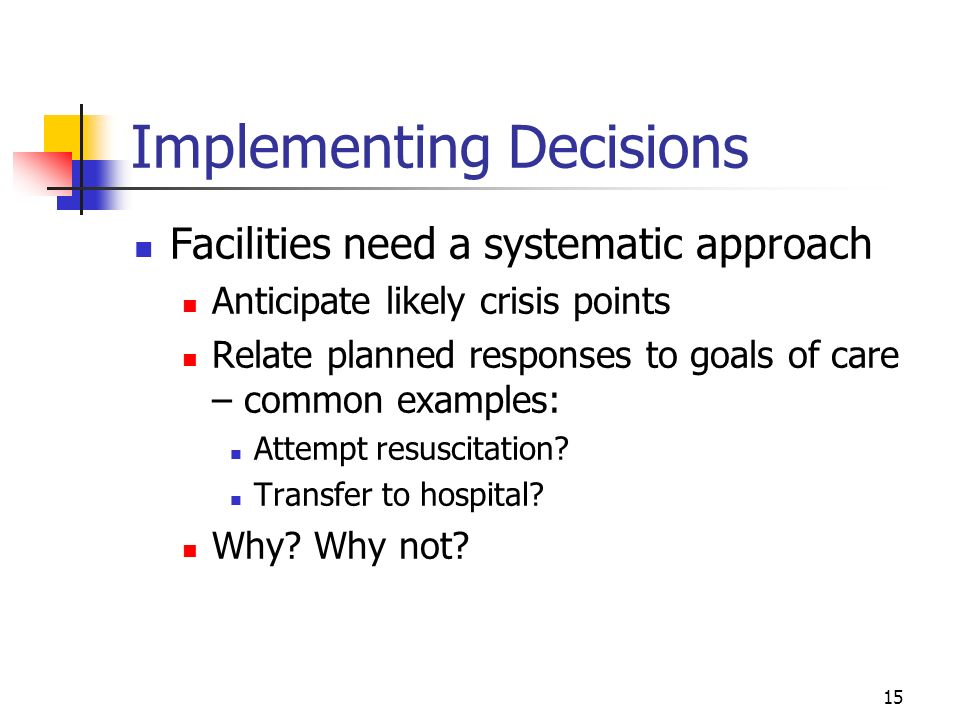 15 Implementing Decisions Facilities need a systematic approach Anticipate likely crisis points Relate planned responses to goals of care – common exa