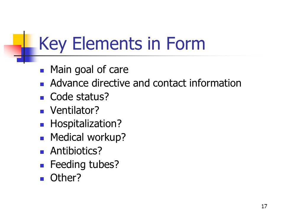 17 Key Elements in Form Main goal of care Advance directive and contact information Code status? Ventilator? Hospitalization? Medical workup? Antibiot