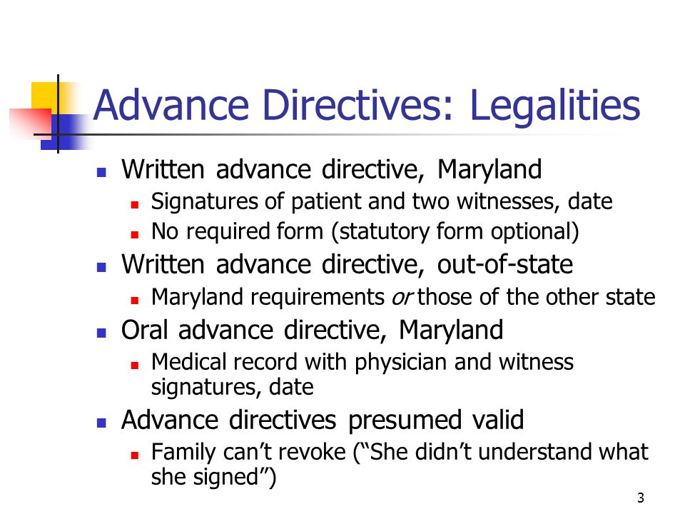 3 Advance Directives: Legalities Written advance directive, Maryland Signatures of patient and two witnesses, date No required form (statutory form optional) Written advance directive, out-of-state Maryland requirements or those of the other state Oral advance directive, Maryland Medical record with physician and witness signatures, date Advance directives presumed valid Family cant revoke (She didnt understand what she signed)