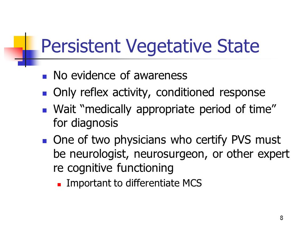 8 Persistent Vegetative State No evidence of awareness Only reflex activity, conditioned response Wait medically appropriate period of time for diagnosis One of two physicians who certify PVS must be neurologist, neurosurgeon, or other expert re cognitive functioning Important to differentiate MCS